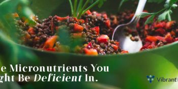 Five Micronutrients You Might Be Deficient In.