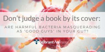 "Don't judge a book by its cover: Are harmful bacteria masquerading as ""good guys"" in your gut?"